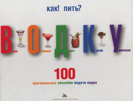 Как пить водку. 100 оригинальных способов подачи водки