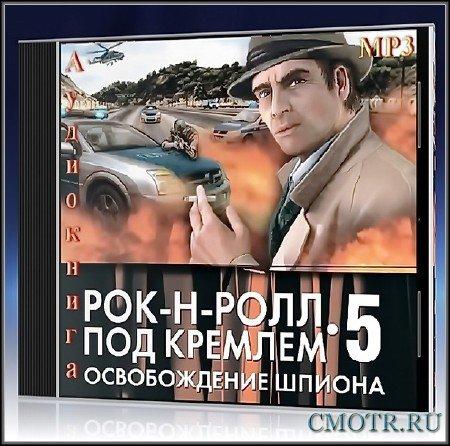Рок-н-ролл под Кремлем.Книга 5.Освобождение шпиона (2013) (Данил Корецкий)
