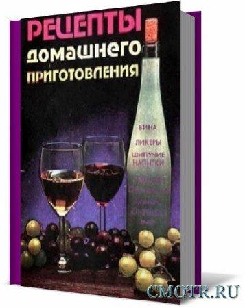 Рецепты домашнего приготовления. Вина, ликеры, шипучие напитки, самогон