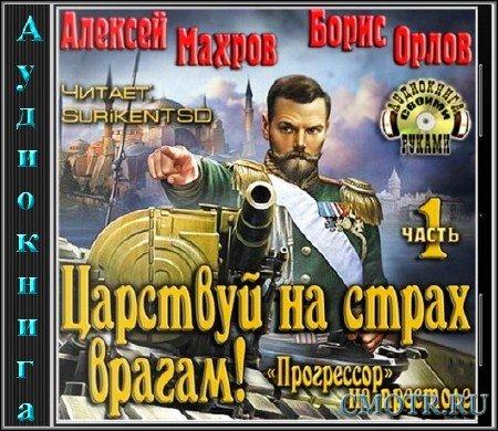 Махров Алексей, Борис Орлов - Царствуй на страх врагам! Прогрессор на престоле. Часть 1 (Фантастика,Аудиокнига)