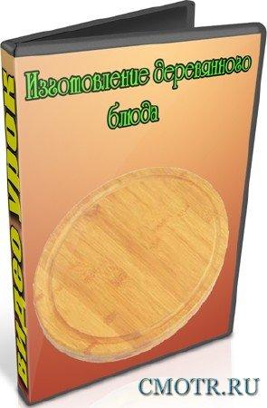 Изготовление деревянного блюда (2012) DVDRip