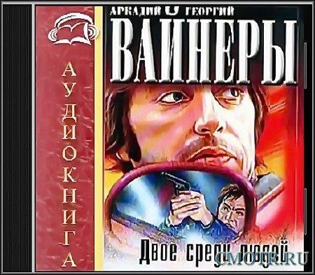 Вайнеры Аркадий и Георгий - Двое среди людей (Детектив,Аудиокнига)