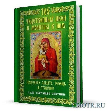 105 чудотворных икон и молитвы к ним. Исцеление, защита, помощь и утешение