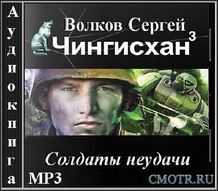 Волков Сергей - Чингисхан - 3. Солдаты неудачи (Фантастика,Аудиокнига)