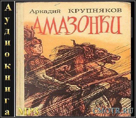 Крупняков Аркадий - Амазонки (Приключение,Аудиокнига)