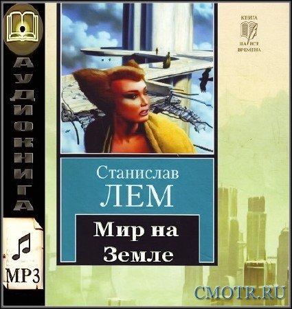 Лем Станислав - Мир на  Земле (Аудиокнига)