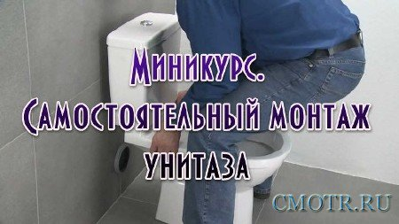 Миникурс. Самостоятельный монтаж унитаза (2013) DVDRip