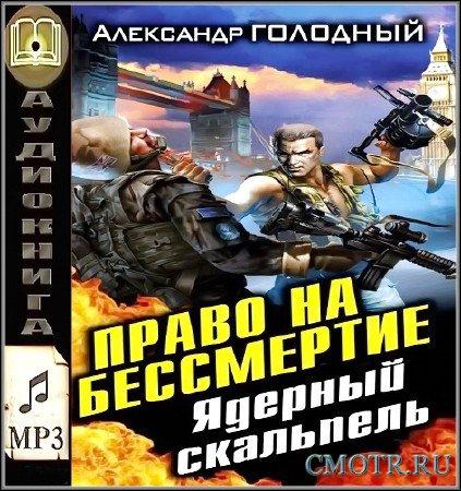 Голодный Александр - Право на бессмертие. Ядерный скальпель (Аудиокнига)