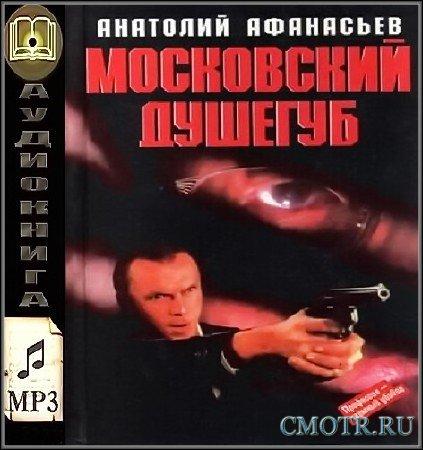 Афанасьев Анатолий - Московский душегуб (Аудиокнига)