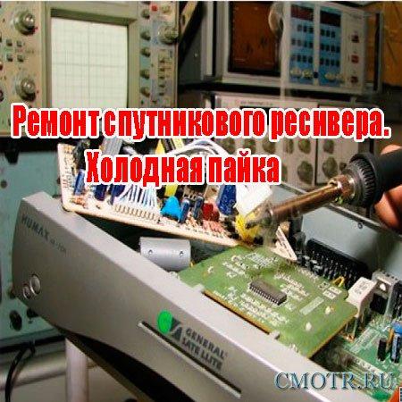 Ремонт спутникового ресивера. Холодная пайка (2013) DVDRip