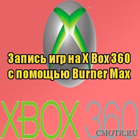 Запись игр на X Box 360 с помощью Burner Max (2013) DVDRip